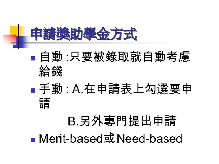 申請獎助學金方式 自動 : 只要被錄取就自動考慮 給錢 n 手動 : A. 在申請表上勾選要申 請 B. 另外專門提出申請 n