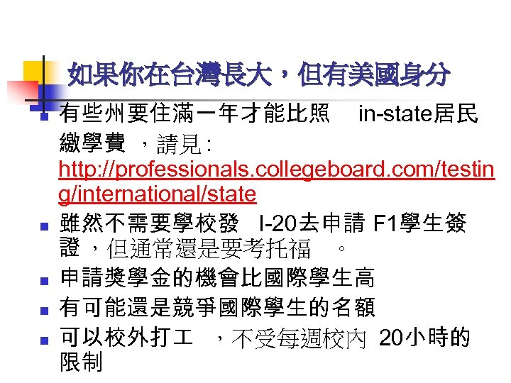 如果你在台灣長大,但有美國身分 n n n 有些州要住滿一年才能比照 in-state居民 繳學費 ,請見 : http: //professionals. collegeboard. com/testin g/international/state