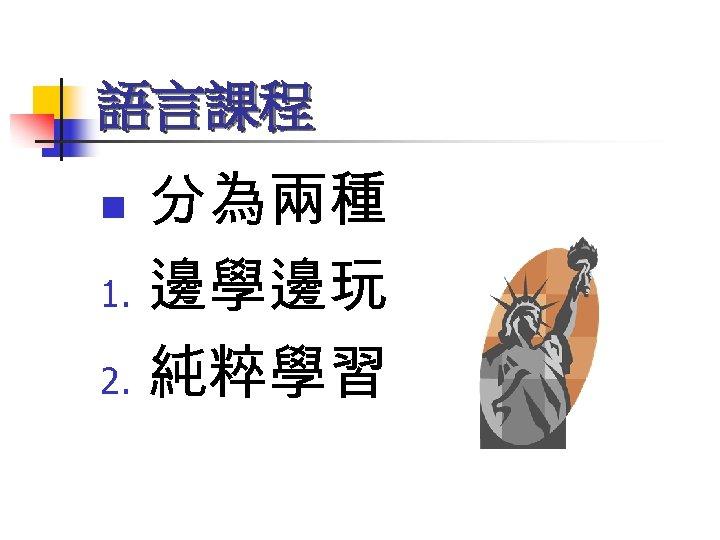 語言課程 分為兩種 1. 邊學邊玩 2. 純粹學習 n