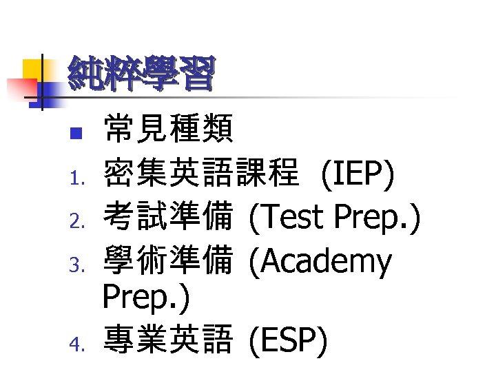 純粹學習 n 1. 2. 3. 4. 常見種類 密集英語課程 (IEP) 考試準備 (Test Prep. ) 學術準備