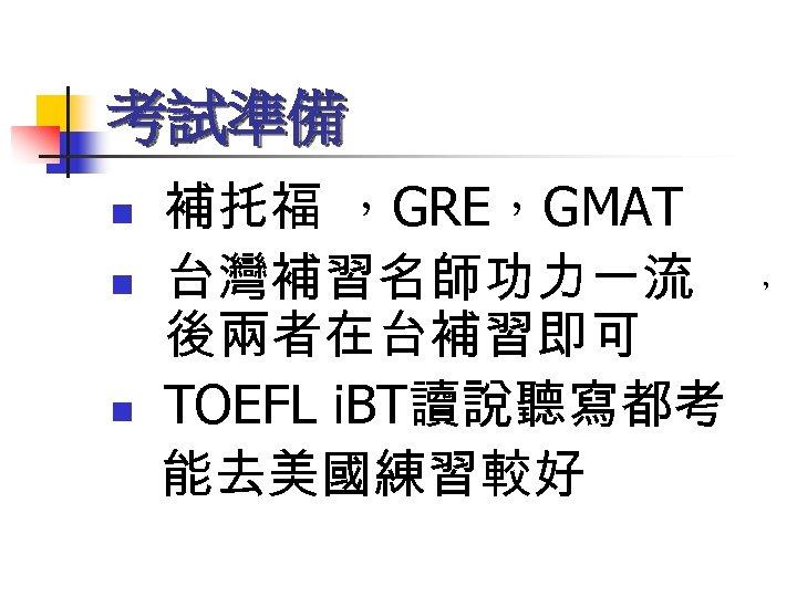 考試準備 n n n 補托福 ,GRE,GMAT 台灣補習名師功力一流 後兩者在台補習即可 TOEFL i. BT讀說聽寫都考 能去美國練習較好 ,