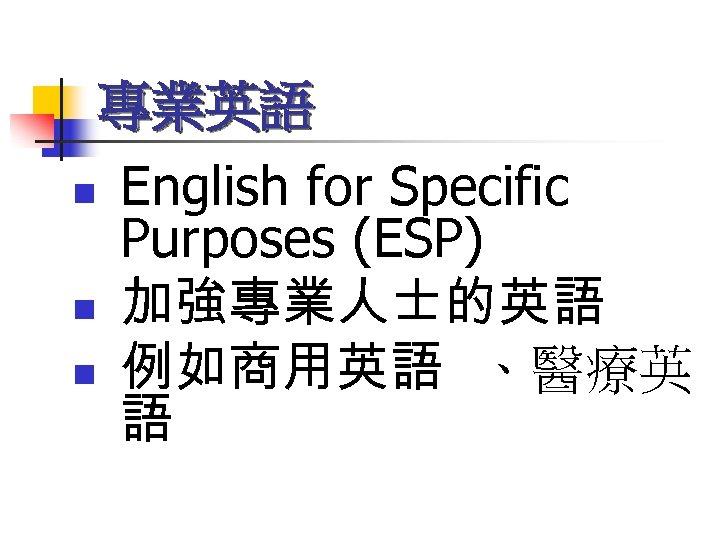 專業英語 n n n English for Specific Purposes (ESP) 加強專業人士的英語 例如商用英語 、醫療英 語