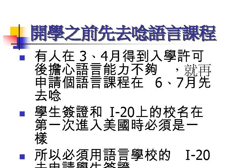開學之前先去唸語言課程 n n n 有人在 3、4月得到入學許可 後擔心語言能力不夠 ,就再 申請個語言課程在 6、7月先 去唸 學生簽證和 I-20上的校名在 第一次進入美國時必須是一