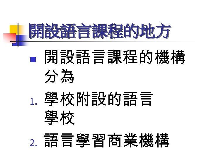 開設語言課程的地方 n 1. 2. 開設語言課程的機構 分為 學校附設的語言 學校 語言學習商業機構