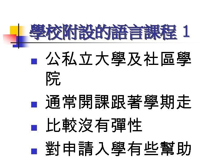 學校附設的語言課程 1 n n 公私立大學及社區學 院 通常開課跟著學期走 比較沒有彈性 對申請入學有些幫助