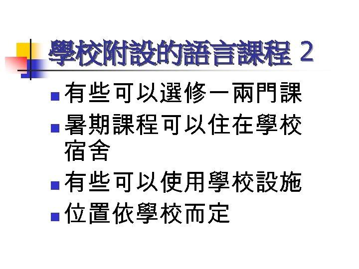 學校附設的語言課程 2 有些可以選修一兩門課 n 暑期課程可以住在學校 宿舍 n 有些可以使用學校設施 n 位置依學校而定 n
