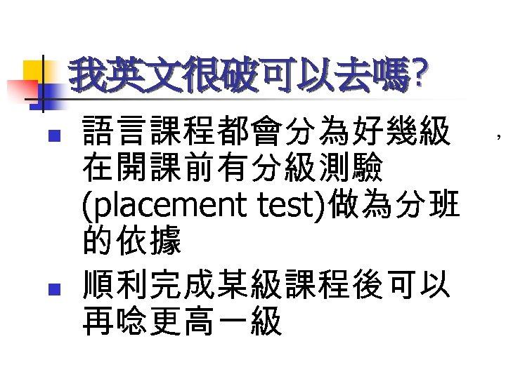 我英文很破可以去嗎? n n 語言課程都會分為好幾級 在開課前有分級測驗 (placement test)做為分班 的依據 順利完成某級課程後可以 再唸更高一級 ,
