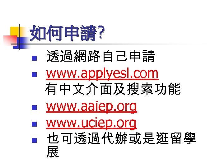 如何申請? n n n 透過網路自己申請 www. applyesl. com 有中文介面及搜索功能 www. aaiep. org www. uciep.