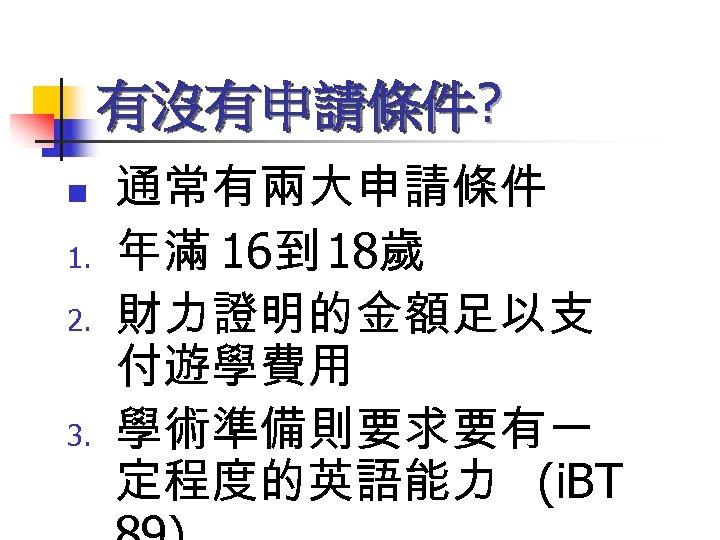有沒有申請條件? n 1. 2. 3. 通常有兩大申請條件 年滿 16到 18歲 財力證明的金額足以支 付遊學費用 學術準備則要求要有一 定程度的英語能力 (i.