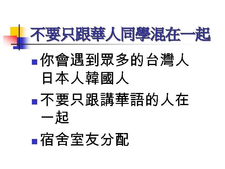 不要只跟華人同學混在一起 你會遇到眾多的台灣人 日本人韓國人 n 不要只跟講華語的人在 一起 n 宿舍室友分配 n