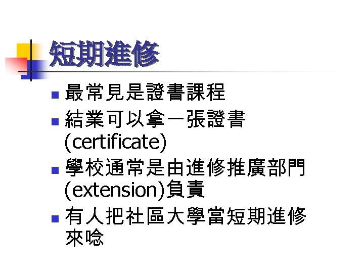 短期進修 最常見是證書課程 n 結業可以拿一張證書 (certificate) n 學校通常是由進修推廣部門 (extension)負責 n 有人把社區大學當短期進修 來唸 n
