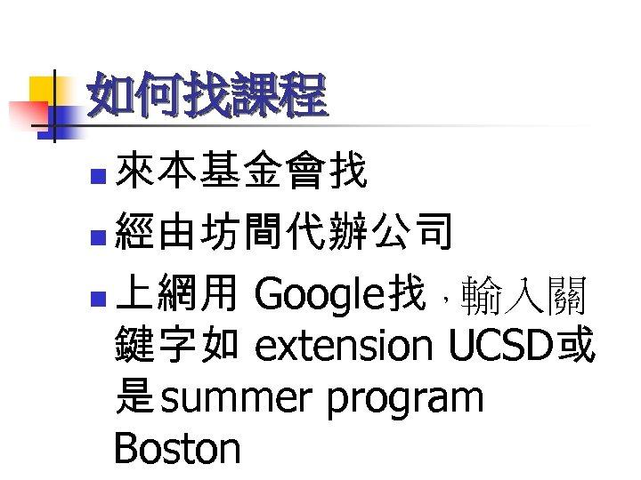 如何找課程 來本基金會找 n 經由坊間代辦公司 n 上網用 Google找 ,輸入關 鍵字如 extension UCSD或 是 summer program