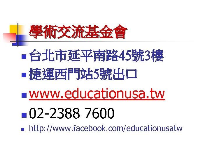 學術交流基金會 台北市延平南路 45號 3樓 n 捷運西門站 5號出口 n www. educationusa. tw n 02 -2388