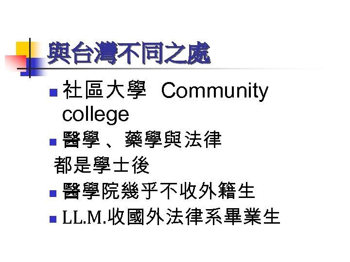 與台灣不同之處 n 社區大學 Community college 醫學 、藥學與法律 都是學士後 n 醫學院幾乎不收外籍生 n LL. M. 收國外法律系畢業生