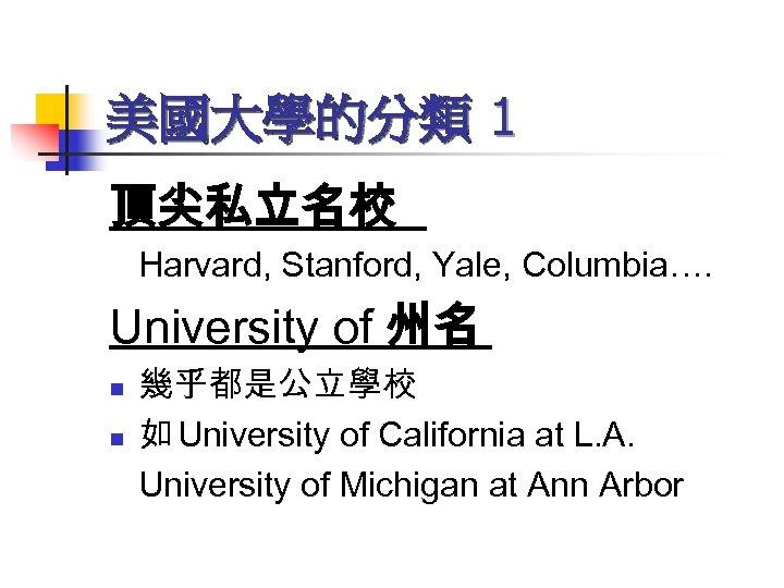 美國大學的分類 1 頂尖私立名校 Harvard, Stanford, Yale, Columbia…. University of 州名 n n 幾乎都是公立學校 如