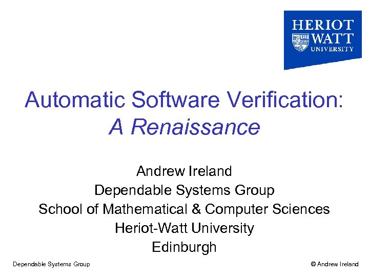 Automatic Software Verification: A Renaissance Andrew Ireland Dependable Systems Group School of Mathematical &
