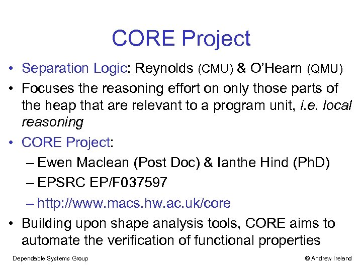 CORE Project • Separation Logic: Reynolds (CMU) & O'Hearn (QMU) • Focuses the reasoning