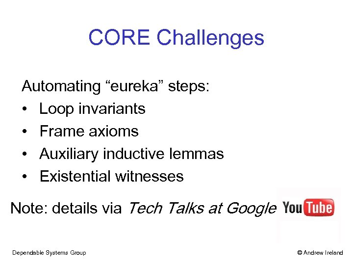 """CORE Challenges Automating """"eureka"""" steps: • Loop invariants • Frame axioms • Auxiliary inductive"""