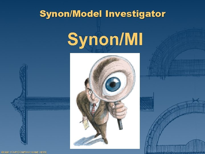 Synon/Model Investigator Synon/MI © 1998 YOUR COMPANY NAME HERE