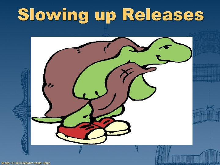 Slowing up Releases © 1998 YOUR COMPANY NAME HERE