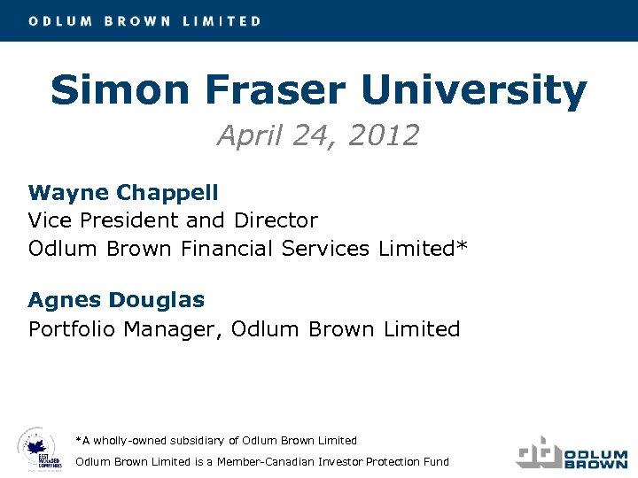 Simon Fraser University April 24, 2012 Wayne Chappell Vice President and Director Odlum Brown