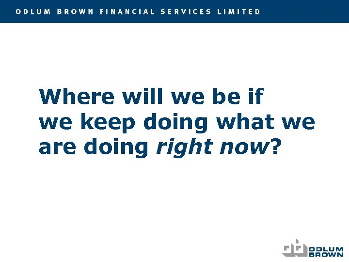 Where will we be if we keep doing what we are doing right now?