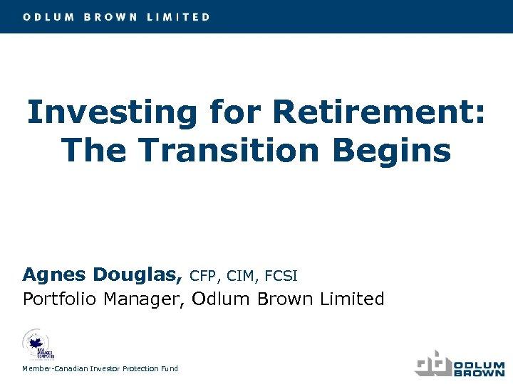 Investing for Retirement: The Transition Begins Agnes Douglas, CFP, CIM, FCSI Portfolio Manager, Odlum