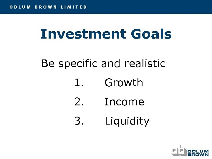 Investment Goals Be specific and realistic 1. Growth 2. Income 3. Liquidity