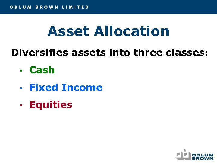 Asset Allocation Diversifies assets into three classes: • Cash • Fixed Income • Equities