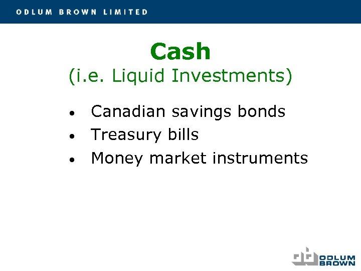 Cash (i. e. Liquid Investments) • • • Canadian savings bonds Treasury bills Money