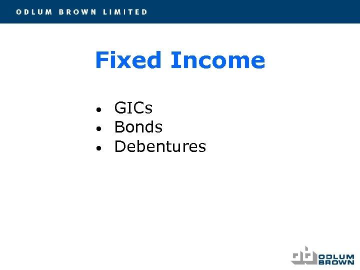 Fixed Income • • • GICs Bonds Debentures