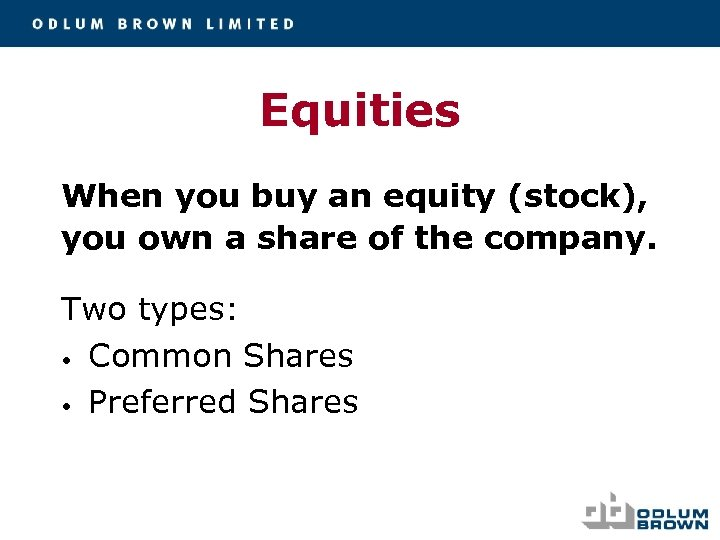 Equities When you buy an equity (stock), you own a share of the company.