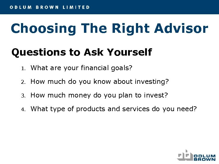 Choosing The Right Advisor Questions to Ask Yourself 1. What are your financial goals?