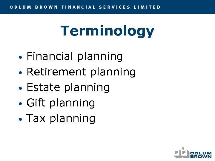 Terminology • • • Financial planning Retirement planning Estate planning Gift planning Tax planning