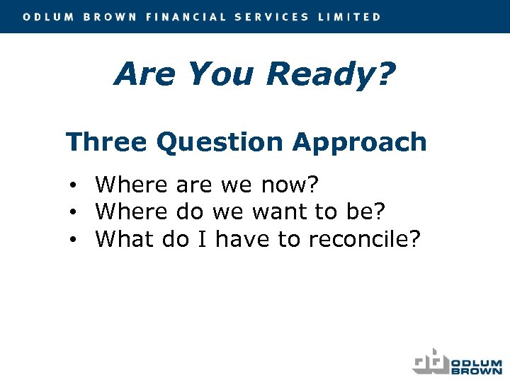 Are You Ready? Three Question Approach • Where are we now? • Where do