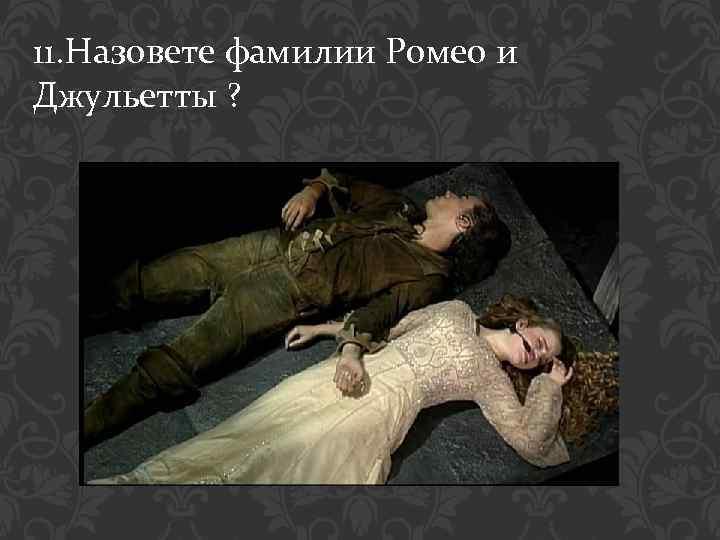 11. Назовете фамилии Ромео и Джульетты ?