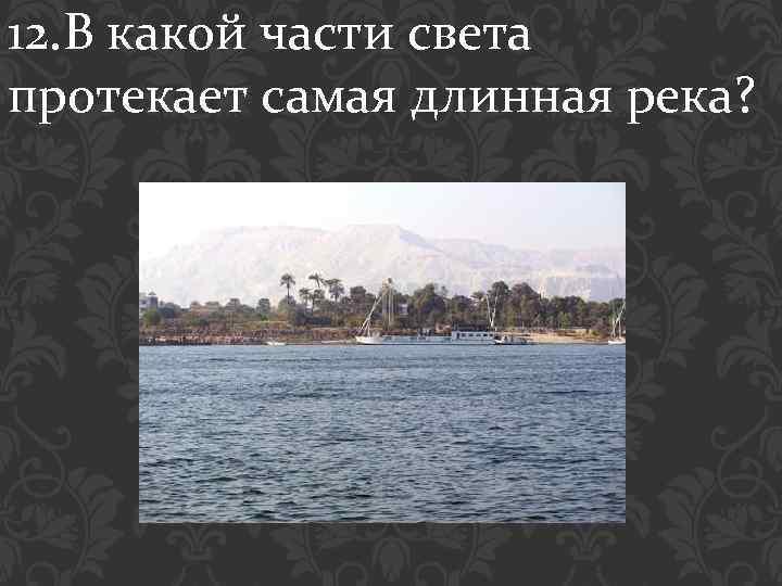 12. В какой части света протекает самая длинная река?