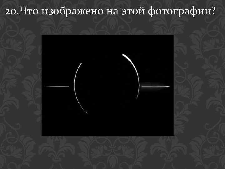20. Что изображено на этой фотографии?