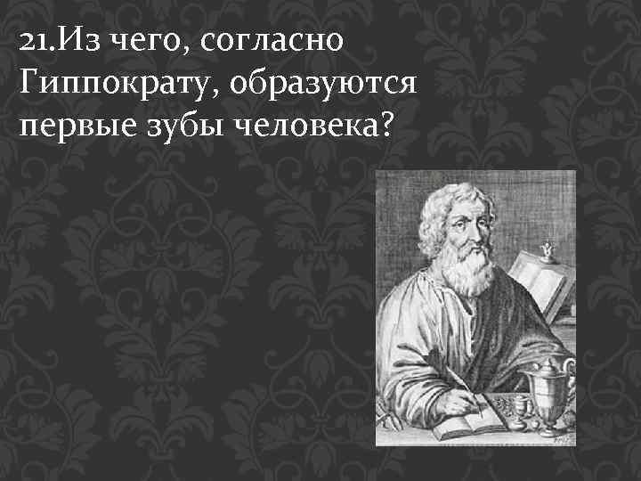21. Из чего, согласно Гиппократу, образуются первые зубы человека?