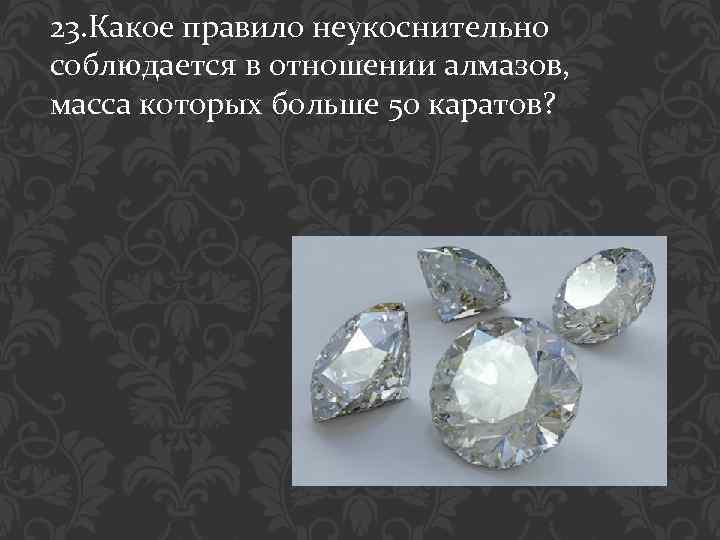 23. Какое правило неукоснительно соблюдается в отношении алмазов, масса которых больше 50 каратов?