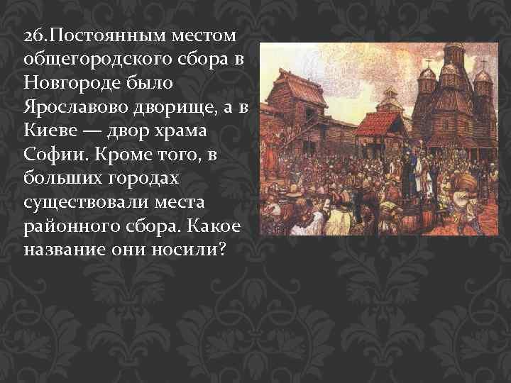 26. Постоянным местом общегородского сбора в Новгороде было Ярославово дворище, а в Киеве —