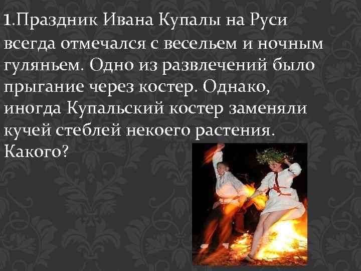 1. Праздник Ивана Купалы на Руси всегда отмечался с весельем и ночным гуляньем. Одно