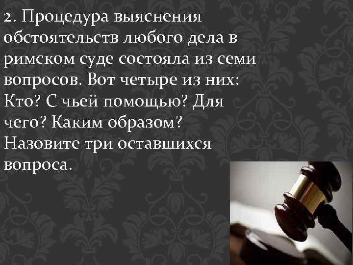 2. Процедура выяснения обстоятельств любого дела в римском суде состояла из семи вопросов. Вот