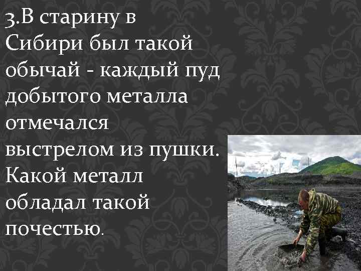 3. В старину в Сибири был такой обычай - каждый пуд добытого металла отмечался