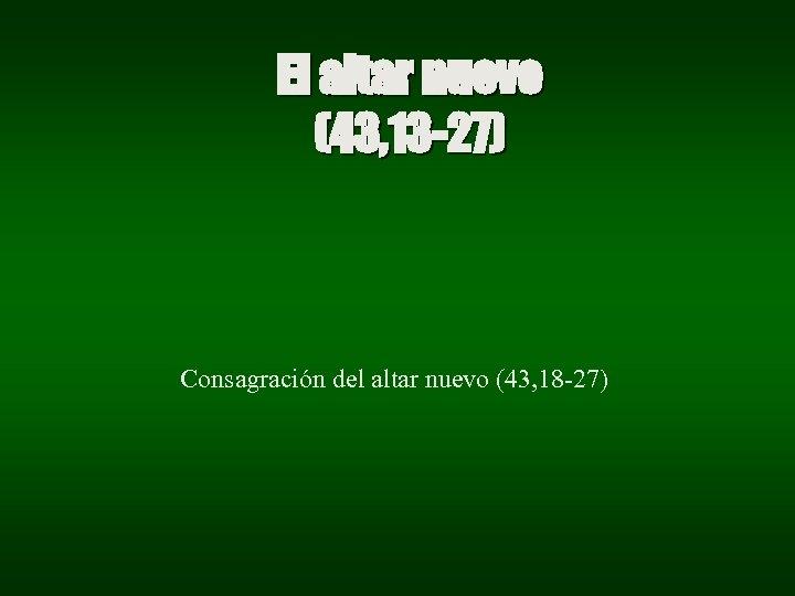 El altar nuevo (43, 13 -27) Consagración del altar nuevo (43, 18 -27)