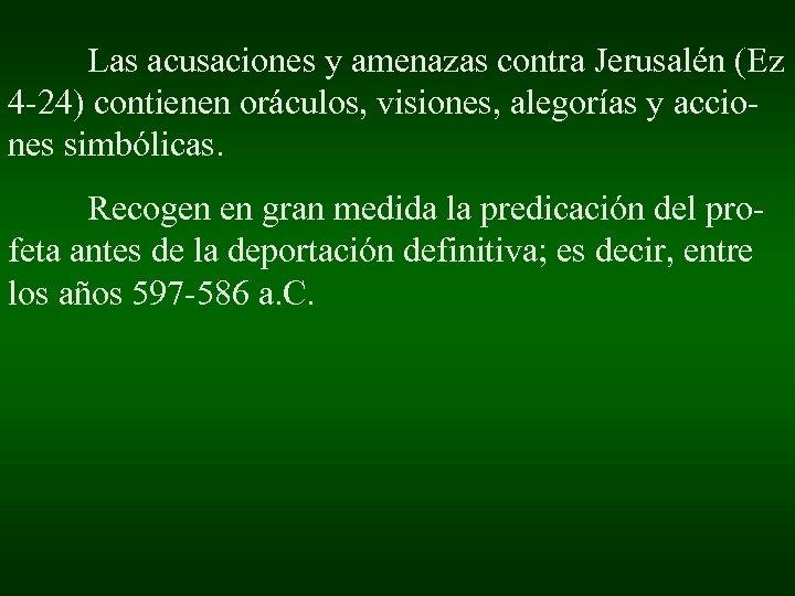 Las acusaciones y amenazas contra Jerusalén (Ez 4 -24) contienen oráculos, visiones, alegorías y