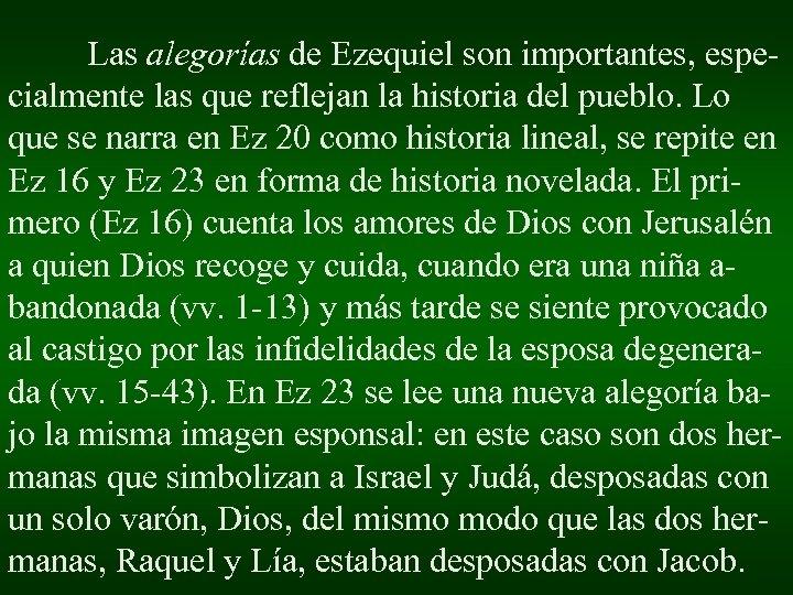 Las alegorías de Ezequiel son importantes, especialmente las que reflejan la historia del pueblo.