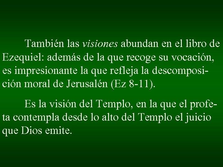 También las visiones abundan en el libro de Ezequiel: además de la que recoge