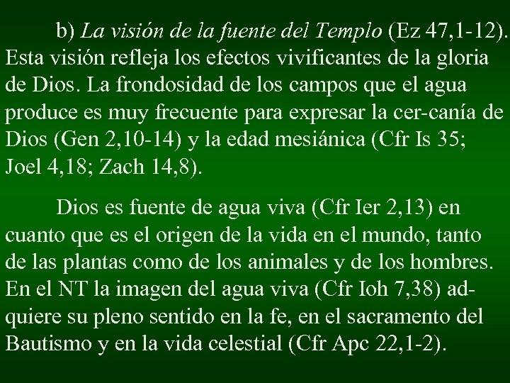 b) La visión de la fuente del Templo (Ez 47, 1 -12). Esta visión