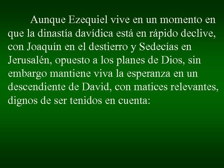 Aunque Ezequiel vive en un momento en que la dinastía davídica está en rápido